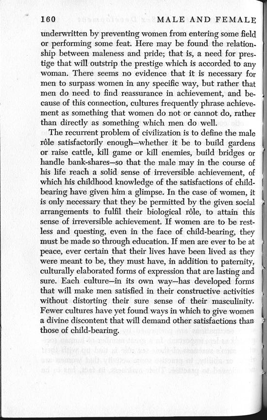 The recurrent problem of civilisation is to define the male role satisfactorily enough � whether it be to build gardens or raise cattle, kill game or kill enemies, build bridges or handle bank-shares � so that the male may in the course of his life reach a solid sense of irreversible achievement, of which his childhood knowledge of the satisfactions of childbearing have given him a glimpse. . . . Each culture � in its own way � has developed forms that will make men satisfied in their constructive activities without distorting their sure sense of their masculinity. Fewer cultures have yet found ways in which to give women a divine discontent that will demand other satisfactions than those of child-bearing. Margaret Mead, 1949